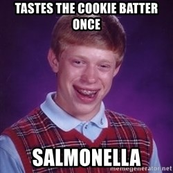 Bad Luck Brian - tastes the cookie batter once salmonella