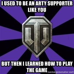 World of Tanks - I USED TO BE AN ARTY SUPPORTEr LIKE YOU BUT THEN i LEARNED HOW TO PLAY THE GAME