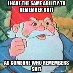 David the Gnome - i have the same ability to remember shit as someone who remembers shit