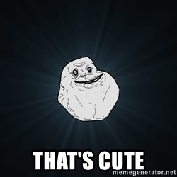 Forever Alone -  that's cute