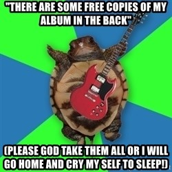 """Aspiring Musician Turtle - """"there are some free copies of my album in the back"""" (please god take them all or I will go home and cry my self to sleep!)"""