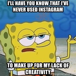I'll have you know Spongebob - I'LL HAVE YOU KNOW THAT I'VE NEVER USED INSTAGRAM TO MAKE UP FOR MY LACK OF CREATIVITY