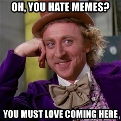 Willy Wonka - oh, you hate memes? you must love coming here