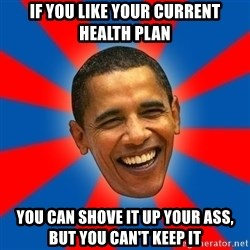 Obama - if you like your current health plan you can shove it up your ass, but you can't keep it
