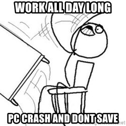 Flip table meme - Work all day long pc crash and dont save