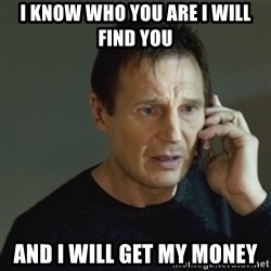 taken meme - i know who you are i will find you and i will get my money