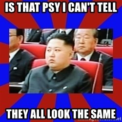 kim jong un - IS THAT PSY I CAN'T TELL THEY ALL LOOK THE SAME