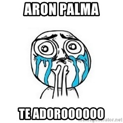Crying face - Aron palma Te Adoroooooo