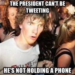 sudden realization guy - The President can't be tweeting He's not holding a phone