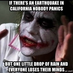 Joker mind lost - if there's an earthquake in california nobody panics but one little drop of rain and everyone loses their minds
