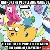 Adventure Time Meme - HaLF OF THE PEOPLE ARE MADE OF CANDY  YET HALF OF THE PEOPLE IN THE SHOW ARE DYING OF STARVATION