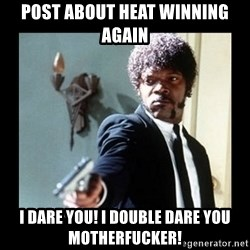 I dare you! I double dare you motherfucker! - post about heat winning again I dare you! i double DARE YOU MOTHERFUCKER!