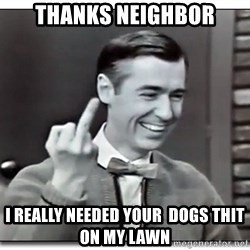 Mr Rogers gives the finger - Thanks neighbor i really needed your  dogs thit on my lawn