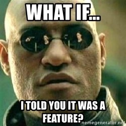 What If I Told You - what if... I told you it was a feature?