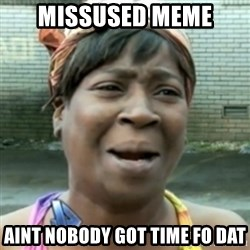 aint nobody got time fo dat - Missused meme AINT NOBODY GOT TIME FO DAT