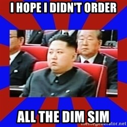 kim jong un - I HOPE I DIDN'T ORDER ALL THE DIM SIM