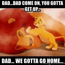 lion king mufasa death - dad...dad come on, you gotta get up... dad... we gotta go home...