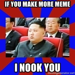 kim jong un - If you make more meme I Nook you
