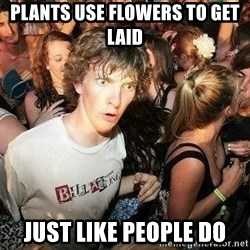 -Sudden Clarity Clarence - plants use flowers to get laid just like people do