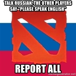 """Dota2 Russian - Talk russian, the other players say """"please speak english"""" report all"""