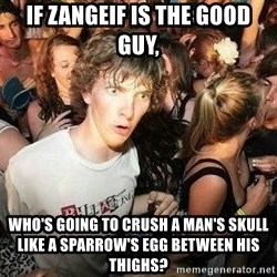 -Sudden Clarity Clarence - if zangeif is the good guy,  who's going to crush a man's skull like a sparrow's egg between his thighs?