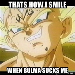 Vegeta-New - thats how i smile when BULMA SUCKS ME