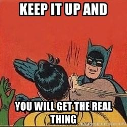 batman slap robin - keep it up and you will get the real thing