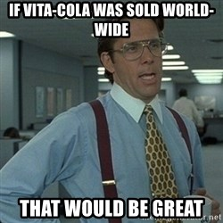 Yeah that'd be great... - If vita-cola WAS sold world-wide THAT WOULD BE GREAT