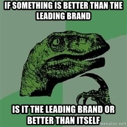 Philosoraptor - if something is better than the leading brand is it the leading brand or better than itself