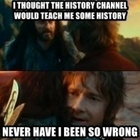 Never Have I Been So Wrong - i thought the history channel would teach me some history never have i been so wrong