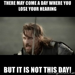 But it is not this Day ARAGORN - there may come a day where you lose your hearing but it is not this day!