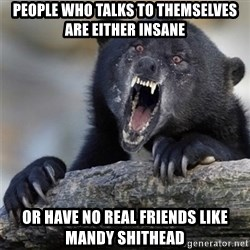 Insane Confession Bear - people who talks to themselves are either insane or have no real friends like mandy shithead