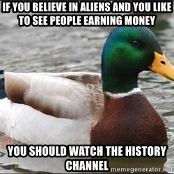 Actual Advice Mallard 1 - If you believe in aliens and you like to see people earning money you should watch the history channel