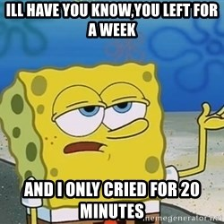 I'll have you know Spongebob - Ill have you know,you left for a week and I only cried for 20 minutes