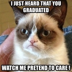 Grumpy Cat  - I just heard that you graduated Watch me pretend to care !