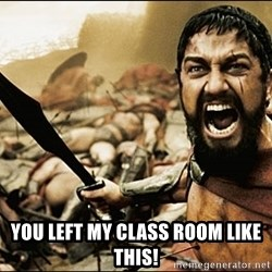 This Is Sparta Meme -  You left my class room like this!