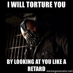 Bane Meme - i will torture you by looking at you like a retard