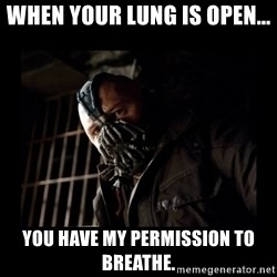 Bane Meme - When your lung is open... you have my permission to breathe.