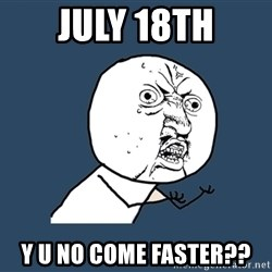 Y U No - july 18th y u no come faster??