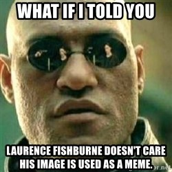 What If I Told You - What if I told you laurence fishburne doesn't Care his image is used as a meme.