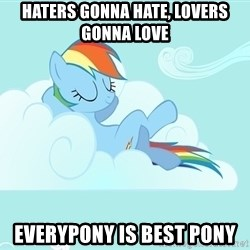 My Little Pony - Haters gonna hate, lovers gonna love Everypony is best pony