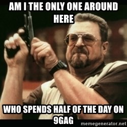 am i the only one around here - Am i the only one around here who spends Half of the day on 9gag