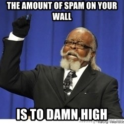 The tolerance is to damn high! - the amount of spam on your wall is to damn high