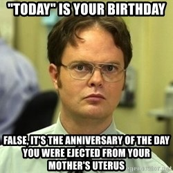 """False guy - """"today"""" is your birthday false, it's the anniversary of the day you were ejected from your mother's uterus"""