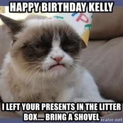 Birthday Grumpy Cat - Happy BirThday Kelly I left your presents in the litter box.... Bring a shovel