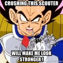 Vegeta - crushing this scouter will make me look stronger !