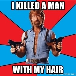 Chuck Norris  - i killed a man with my hair
