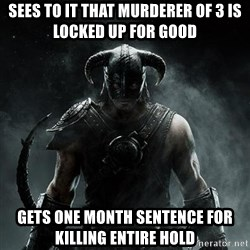 Scumbag Dovahkiin - Sees to it that murderer of 3 is locked up for good Gets one month sentence for killing entire hold