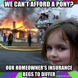 evil girl fire - WE CAN'T AFFORD A PONY? OUR HOMEOWNER'S INSURANCE BEGS TO DIFFER