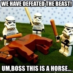 Storm troopers beating dead horse - we have defeated the beast! Um,boss this is a horse...